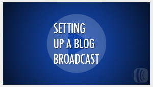 Setting Up A Blog Broadcast